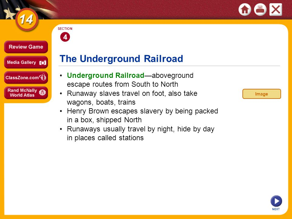 The Underground Railroad NEXT 4 SECTION Underground Railroadaboveground escape routes from South to North Runaways usually travel by night, hide by day in places called stations Henry Brown escapes slavery by being packed in a box, shipped North Runaway slaves travel on foot, also take wagons, boats, trains Image