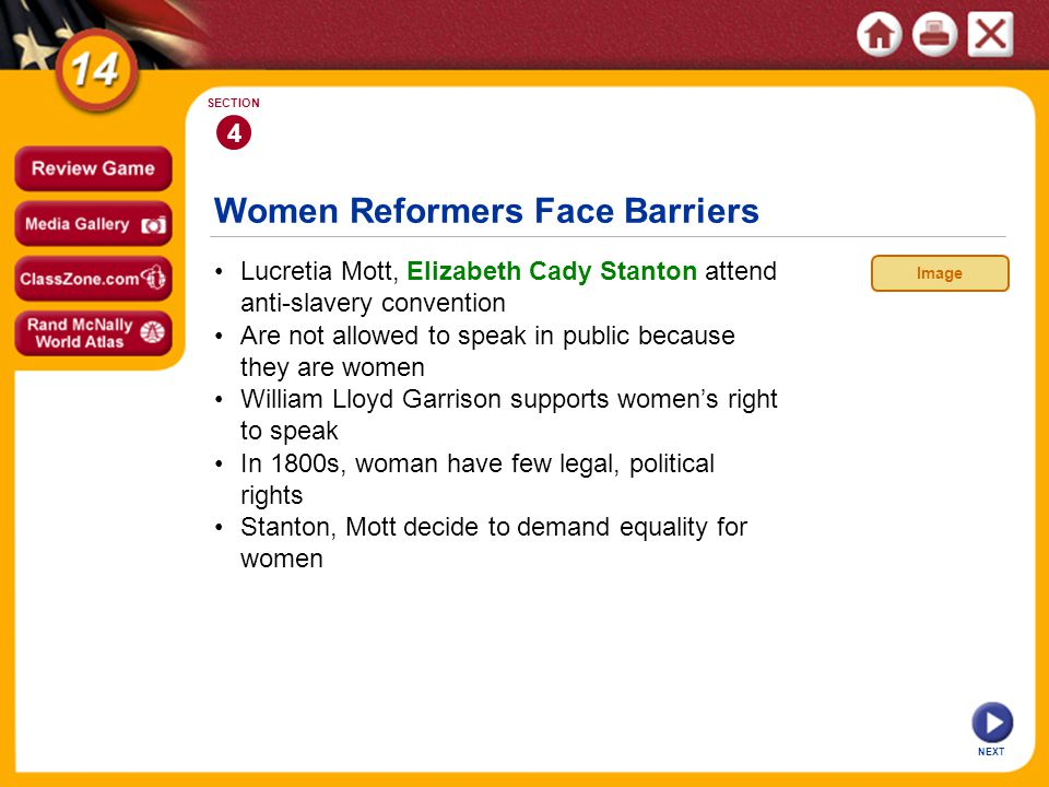 Women Reformers Face Barriers NEXT 4 SECTION Lucretia Mott, Elizabeth Cady Stanton attend anti-slavery convention In 1800s, woman have few legal, political rights William Lloyd Garrison supports womens right to speak Are not allowed to speak in public because they are women Stanton, Mott decide to demand equality for women Image