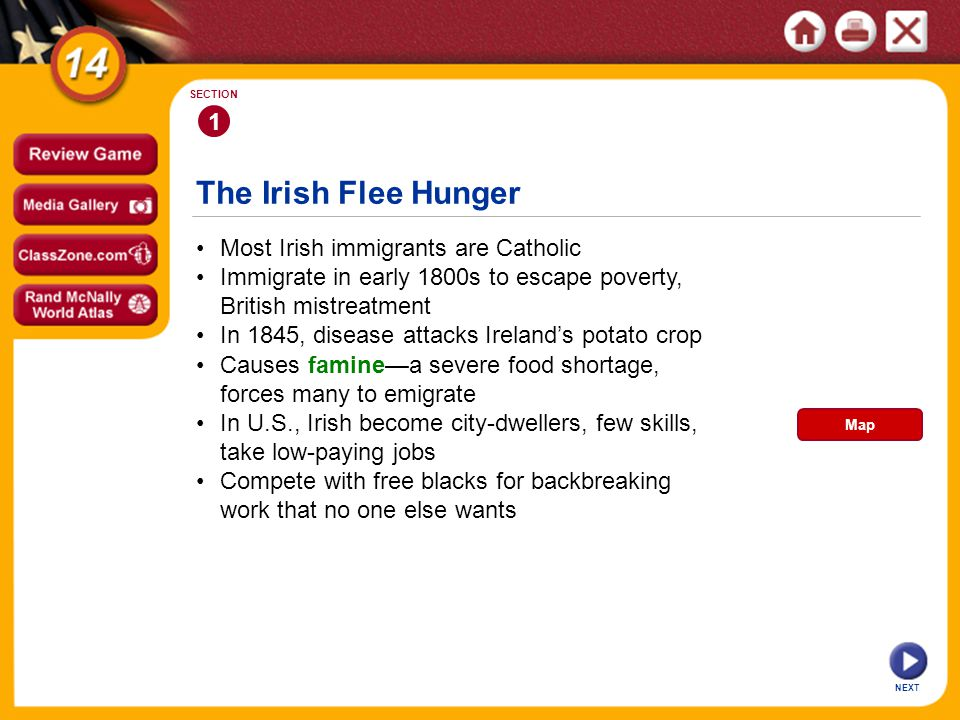 The Irish Flee Hunger NEXT 1 SECTION Most Irish immigrants are Catholic Causes faminea severe food shortage, forces many to emigrate In 1845, disease attacks Irelands potato crop Immigrate in early 1800s to escape poverty, British mistreatment In U.S., Irish become city-dwellers, few skills, take low-paying jobs Compete with free blacks for backbreaking work that no one else wants Map