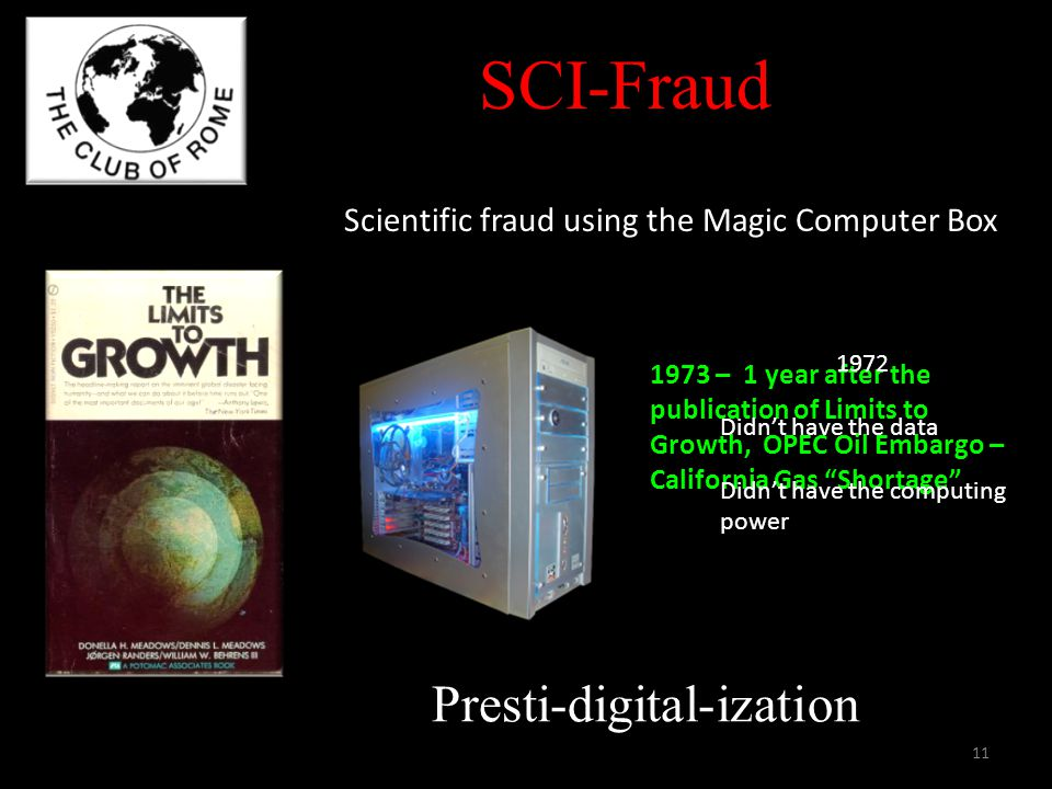 Presti-digital-ization Scientific fraud using the Magic Computer Box 1973 – 1 year after the publication of Limits to Growth, OPEC Oil Embargo – California Gas Shortage SCI-Fraud 1972 Didnt have the data Didnt have the computing power 11