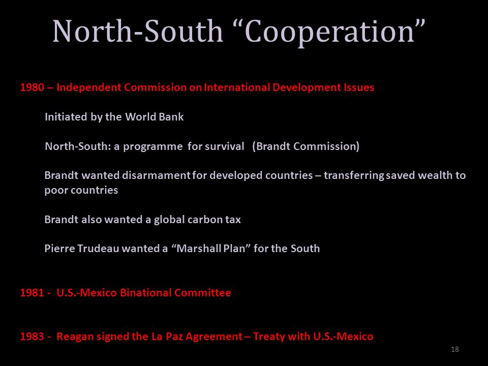 North-South Cooperation 1980 – Independent Commission on International Development Issues Initiated by the World Bank North-South: a programme for survival (Brandt Commission) Brandt wanted disarmament for developed countries – transferring saved wealth to poor countries Brandt also wanted a global carbon tax Pierre Trudeau wanted a Marshall Plan for the South 1981 - U.S.-Mexico Binational Committee 1983 - Reagan signed the La Paz Agreement – Treaty with U.S.-Mexico 18