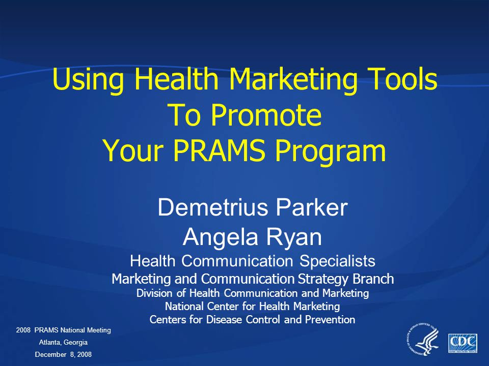 Using Health Marketing Tools To Promote Your PRAMS Program Demetrius Parker Angela Ryan Health Communication Specialists Marketing and Communication Strategy Branch Division of Health Communication and Marketing National Center for Health Marketing Centers for Disease Control and Prevention 2008PRAMS National Meeting Atlanta, Georgia December 8, 2008