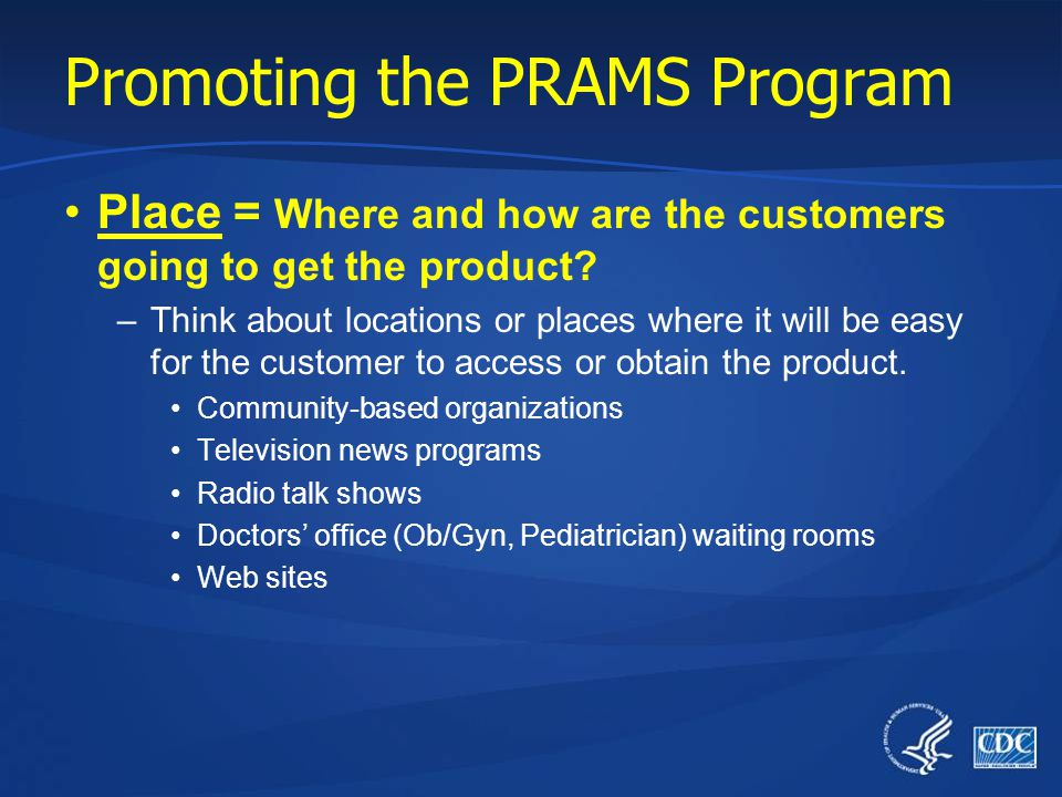 Promoting the PRAMS Program Price = What is the cost of the new behavior? –Involves time, effort, and old habits Time to complete the PRAMS survey Eff