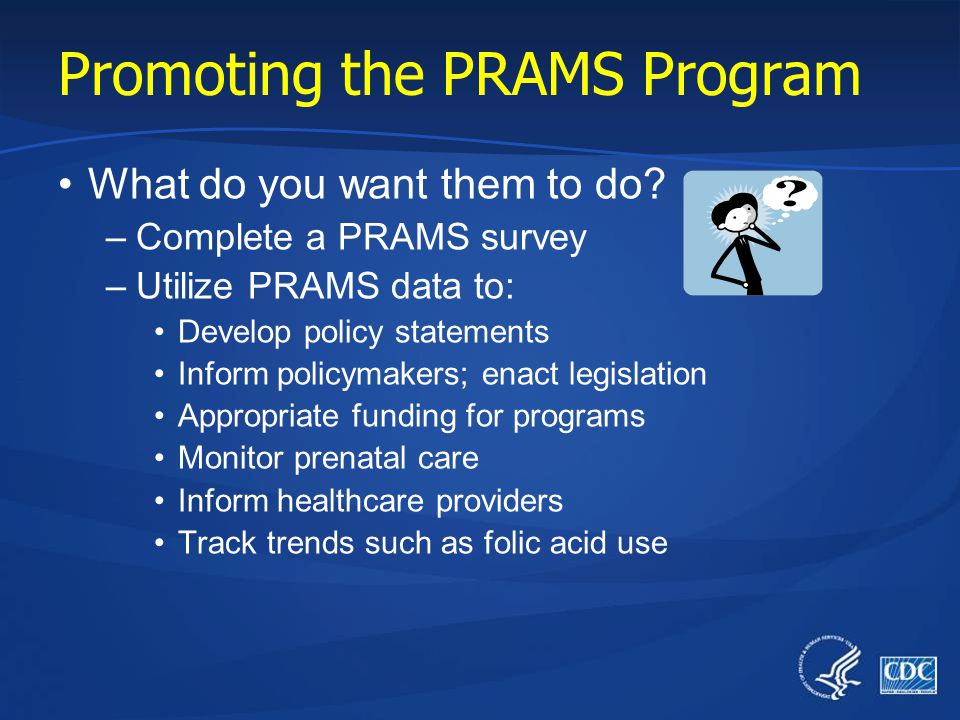 Promoting the PRAMS Program Who are Your Customers/Target Audiences? –Primary Women who recently gave birth (to complete PRAMS survey) –Secondary Heal