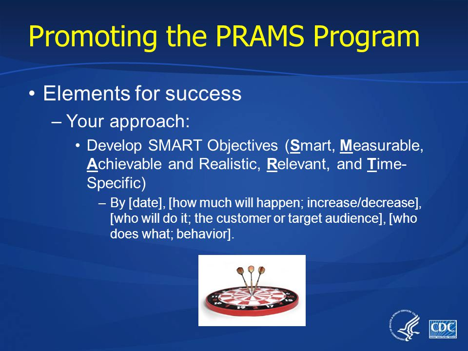 Promoting the PRAMS Program Elements for success –Your approach: Develop SMART Objectives (Smart, Measurable, Achievable and Realistic, Relevant, and Time- Specific) –By [date], [how much will happen; increase/decrease], [who will do it; the customer or target audience], [who does what; behavior].