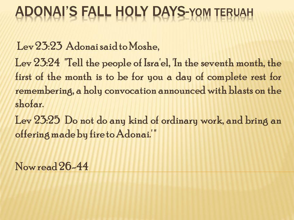 Lev 23:23 Adonai said to Moshe, Lev 23:24 Tell the people of Isra el, In the seventh month, the first of the month is to be for you a day of complete rest for remembering, a holy convocation announced with blasts on the shofar.