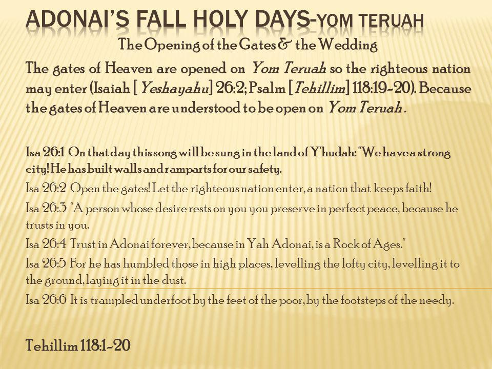 The Opening of the Gates & the Wedding The gates of Heaven are opened on Yom Teruah so the righteous nation may enter (Isaiah [Yeshayahu] 26:2; Psalm [Tehillim] 118:19-20).