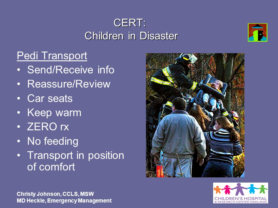 Christy Johnson, CCLS, MSW MD Heckle, Emergency Management CERT: Children in Disaster Pedi Transport Send/Receive info Reassure/Review Car seats Keep