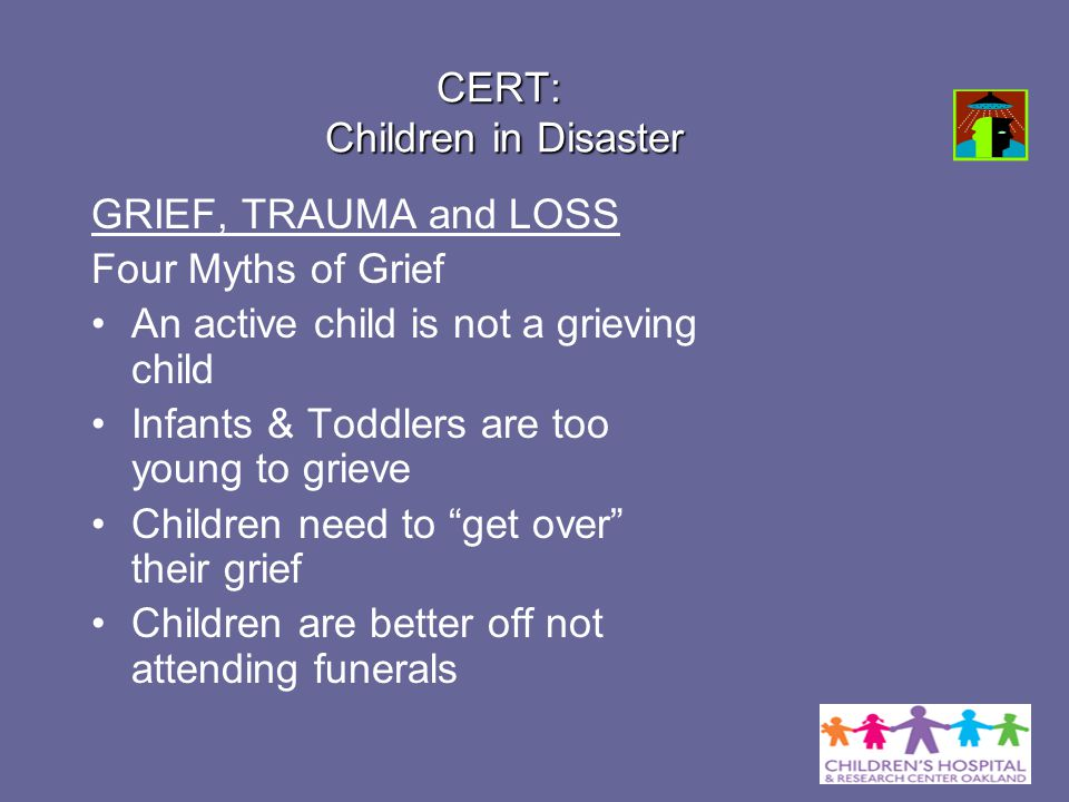 CERT: Children in Disaster GRIEF, TRAUMA and LOSS Four Myths of Grief An active child is not a grieving child Infants & Toddlers are too young to grie