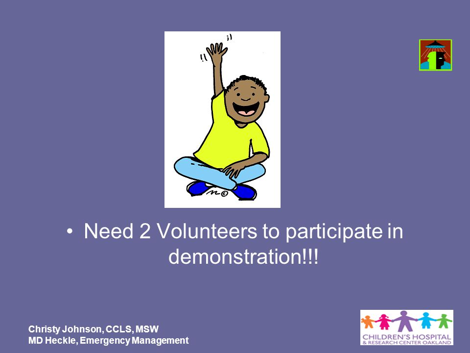 Need 2 Volunteers to participate in demonstration!!! Christy Johnson, CCLS, MSW MD Heckle, Emergency Management