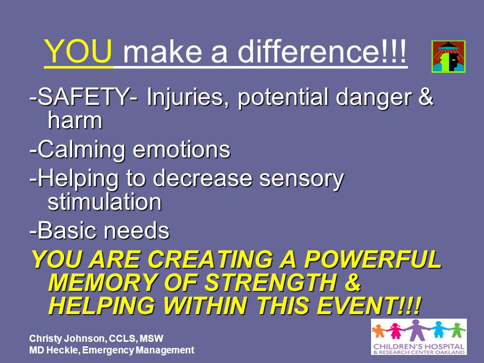 YOU make a difference!!! -SAFETY- Injuries, potential danger & harm -Calming emotions -Helping to decrease sensory stimulation -Basic needs YOU ARE CR
