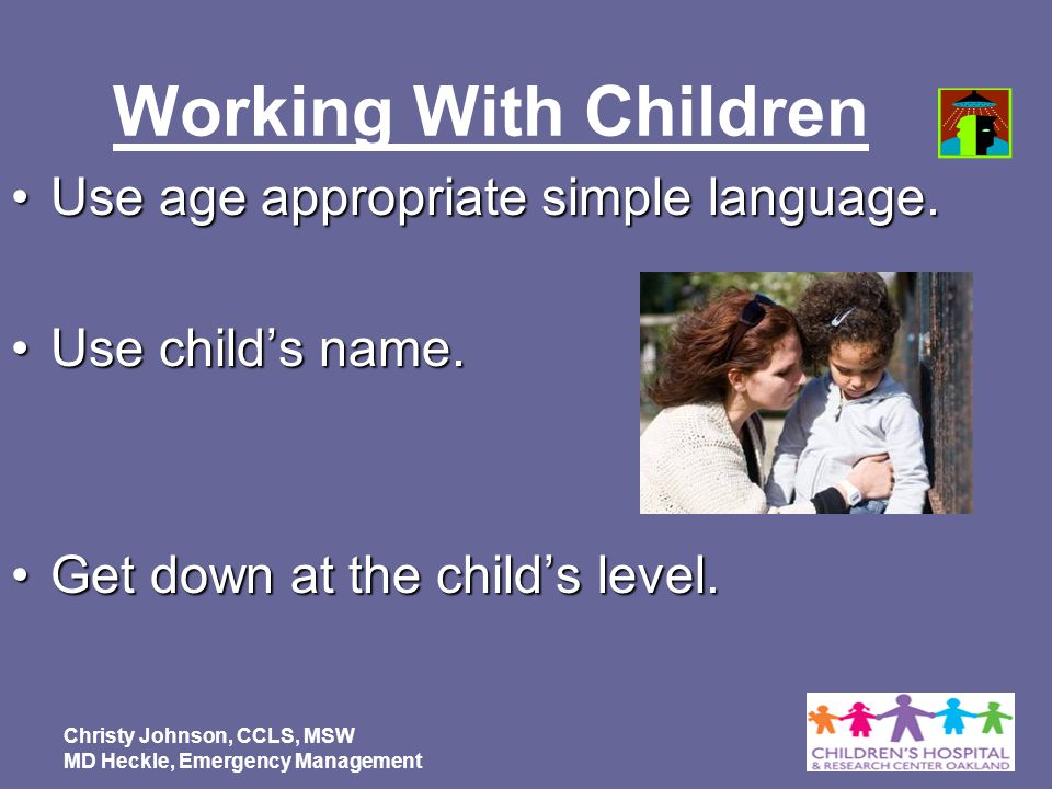 Working With Children Use age appropriate simple language.Use age appropriate simple language. Use childs name.Use childs name. Get down at the childs