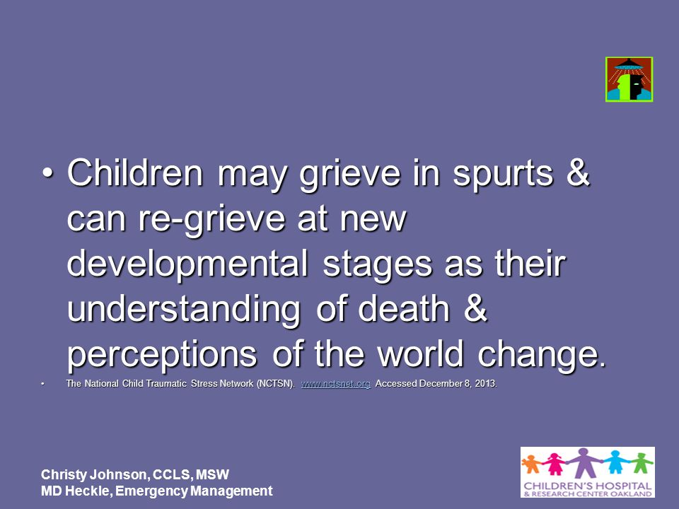 Children may grieve in spurts & can re-grieve at new developmental stages as their understanding of death & perceptions of the world change.Children m