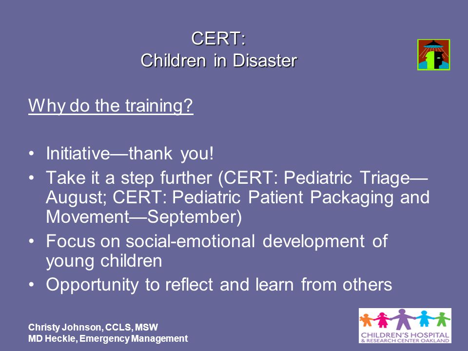 Christy Johnson, CCLS, MSW MD Heckle, Emergency Management CERT: Children in Disaster Why do the training? Initiativethank you! Take it a step further