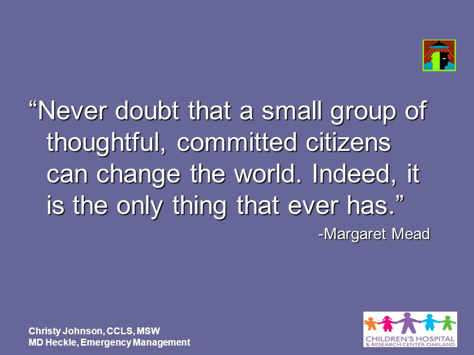 Never doubt that a small group of thoughtful, committed citizens can change the world. Indeed, it is the only thing that ever has. -Margaret Mead Chri