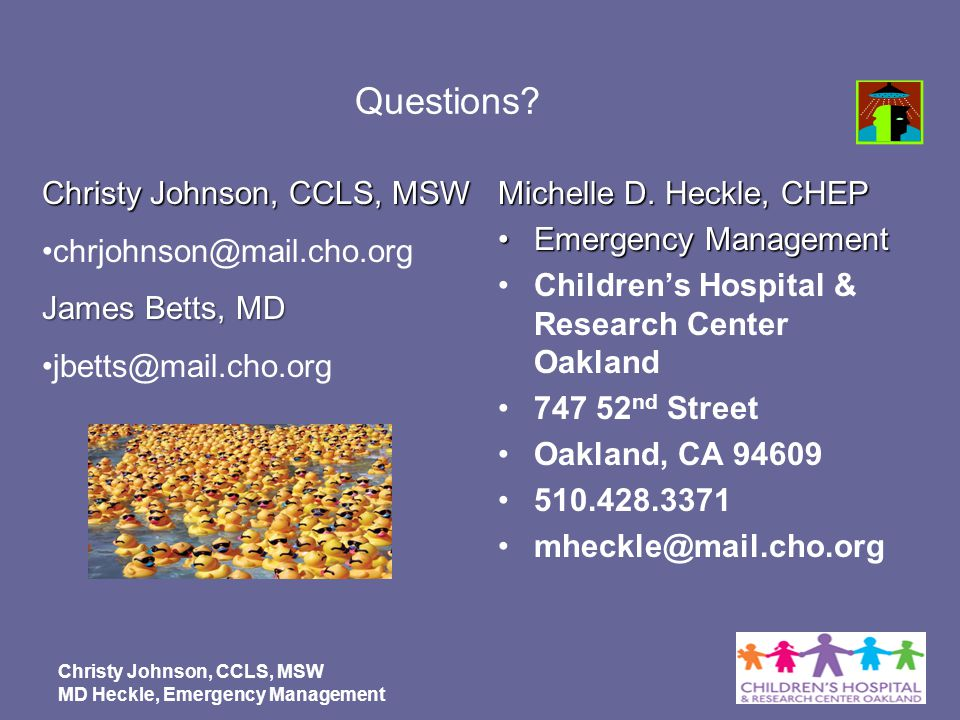 Christy Johnson, CCLS, MSW MD Heckle, Emergency Management Questions? Michelle D. Heckle, CHEP Emergency ManagementEmergency Management Childrens Hosp