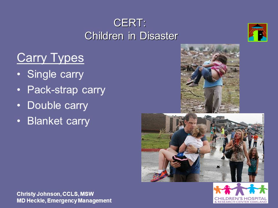 Christy Johnson, CCLS, MSW MD Heckle, Emergency Management CERT: Children in Disaster Carry Types Single carry Pack-strap carry Double carry Blanket c
