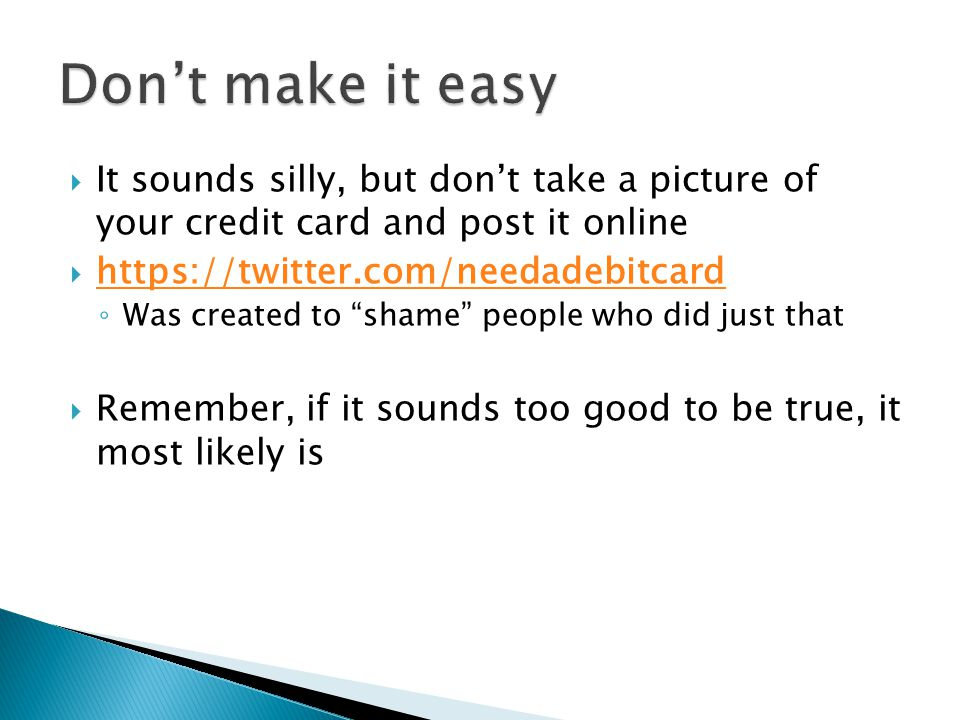 It sounds silly, but dont take a picture of your credit card and post it online https://twitter.com/needadebitcard Was created to shame people who did just that Remember, if it sounds too good to be true, it most likely is