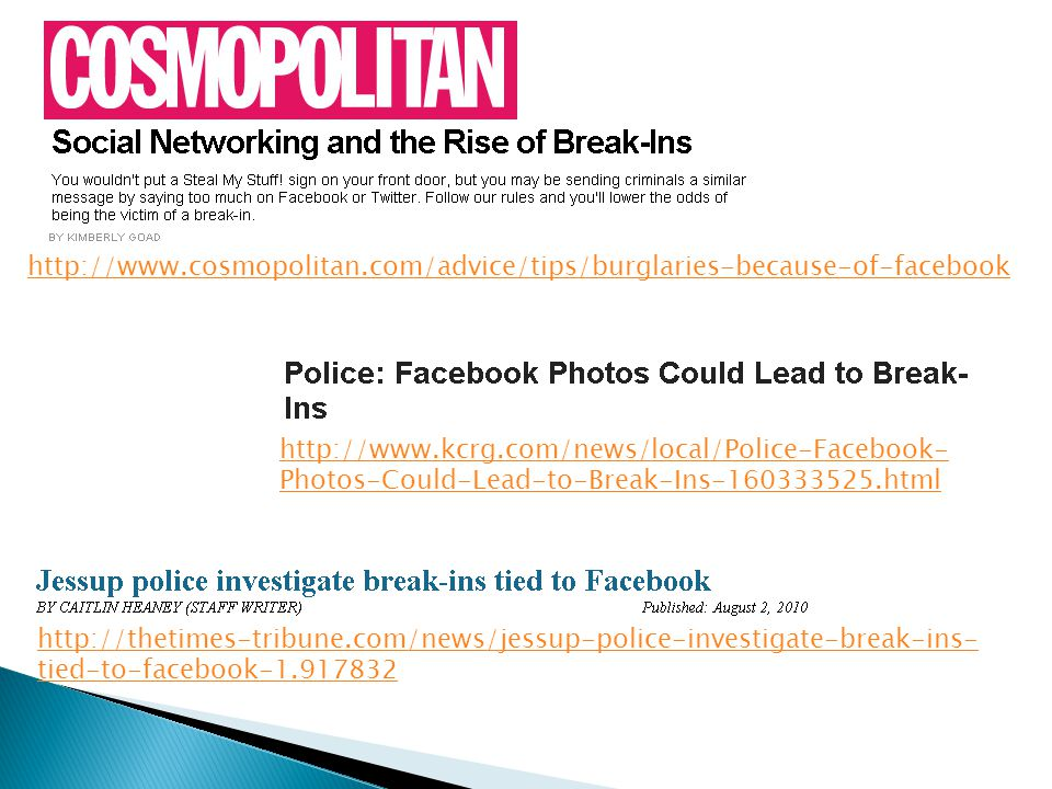 http://thetimes-tribune.com/news/jessup-police-investigate-break-ins- tied-to-facebook-1.917832 http://www.kcrg.com/news/local/Police-Facebook- Photos-Could-Lead-to-Break-Ins-160333525.html http://www.cosmopolitan.com/advice/tips/burglaries-because-of-facebook