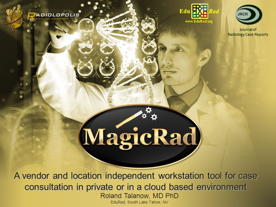A vendor and location independent workstation tool for case consultation in private or in a cloud based environment Edu Rad www.EduRad.org Journal of Radiology Case Reports Roland Talanow, MD PhD EduRad, South Lake Tahoe, NV