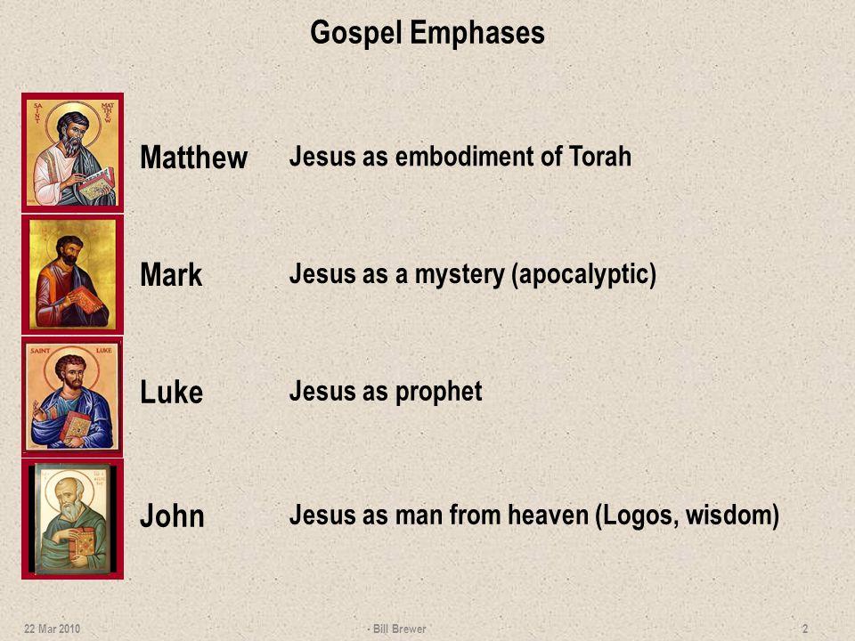 Gospel Emphases Matthew Mark Luke John Jesus as embodiment of Torah Jesus as a mystery (apocalyptic) Jesus as prophet Jesus as man from heaven (Logos, wisdom) - Bill Brewer 2 22 Mar 2010
