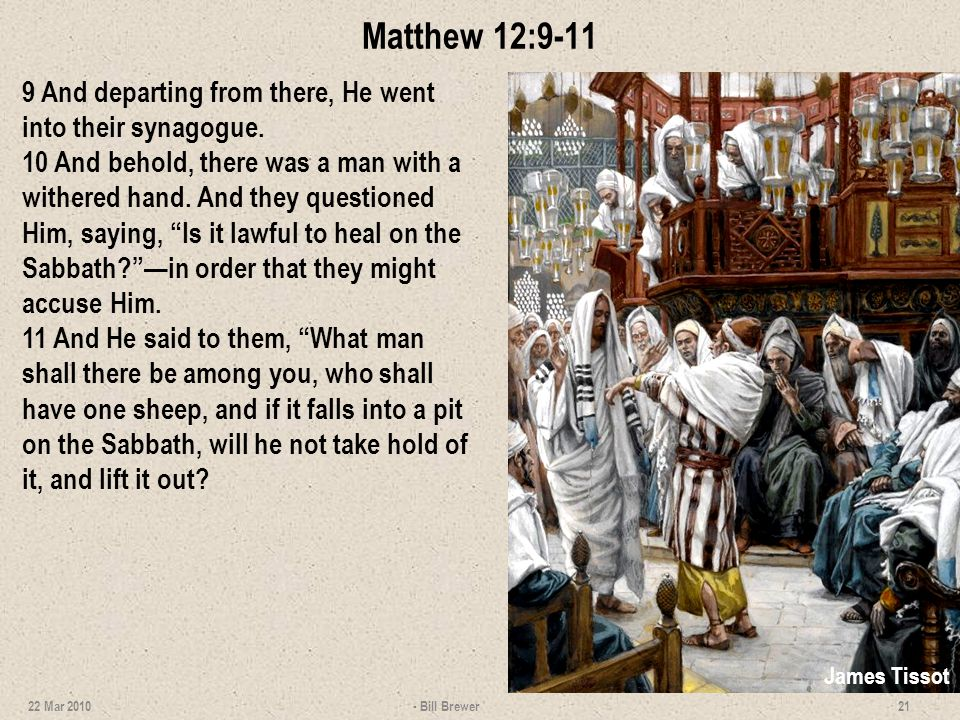 Matthew 12:9-11 9 And departing from there, He went into their synagogue. 10 And behold, there was a man with a withered hand. And they questioned Him