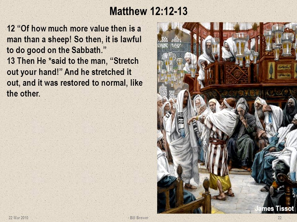 Matthew 12:12-13 12 Of how much more value then is a man than a sheep! So then, it is lawful to do good on the Sabbath. 13 Then He *said to the man, S