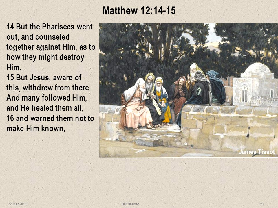 Matthew 12:14-15 14 But the Pharisees went out, and counseled together against Him, as to how they might destroy Him. 15 But Jesus, aware of this, wit