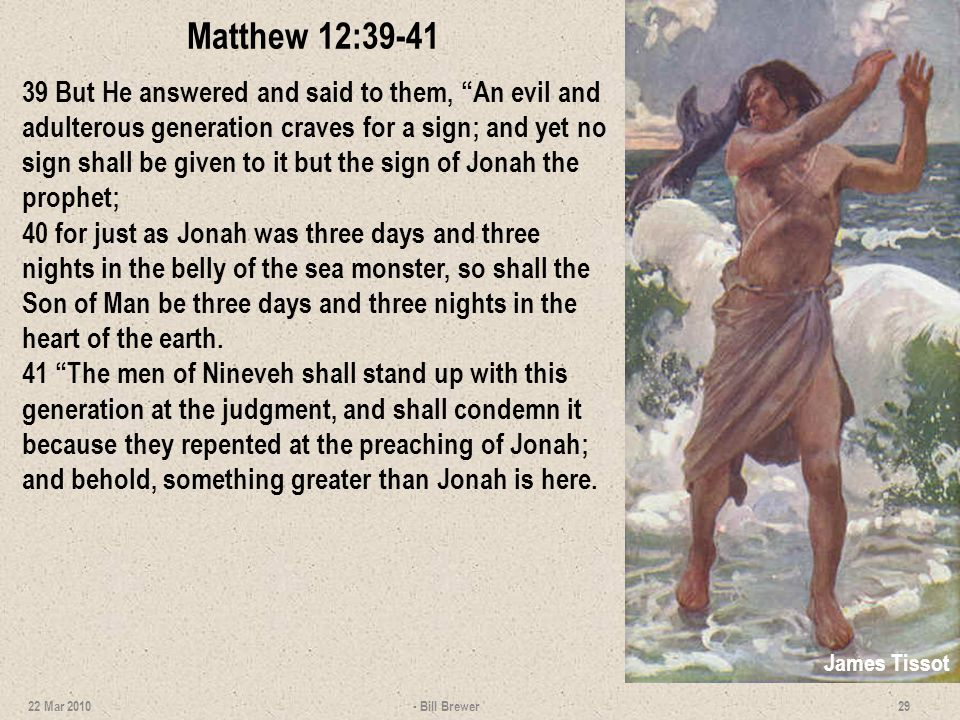 Matthew 12:39-41 39 But He answered and said to them, An evil and adulterous generation craves for a sign; and yet no sign shall be given to it but th