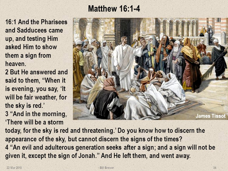 Matthew 16:1-4 16:1 And the Pharisees and Sadducees came up, and testing Him asked Him to show them a sign from heaven. 2 But He answered and said to