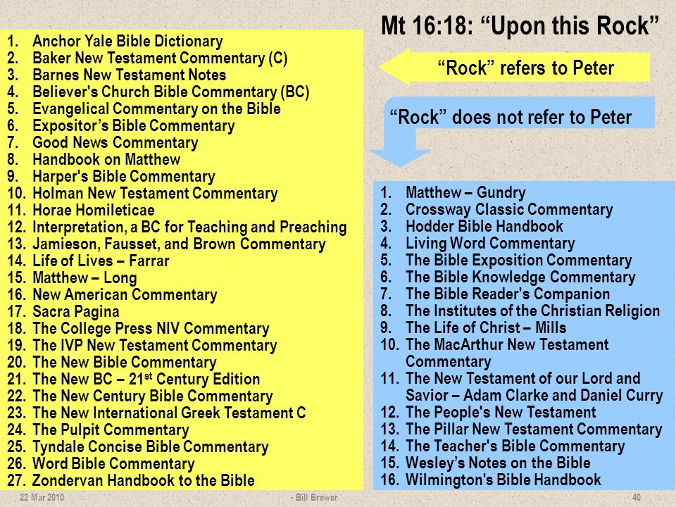 Mt 16:18: Upon this Rock 1.Anchor Yale Bible Dictionary 2.Baker New Testament Commentary (C) 3.Barnes New Testament Notes 4.Believer's Church Bible Co