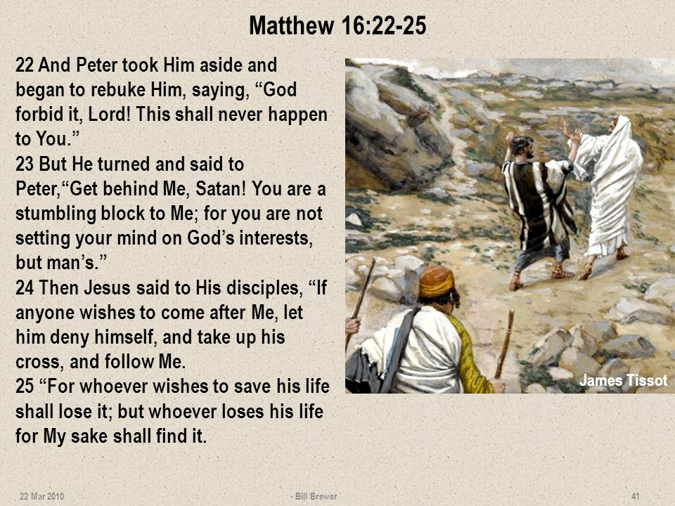 Matthew 16:22-25 22 And Peter took Him aside and began to rebuke Him, saying, God forbid it, Lord! This shall never happen to You. 23 But He turned an