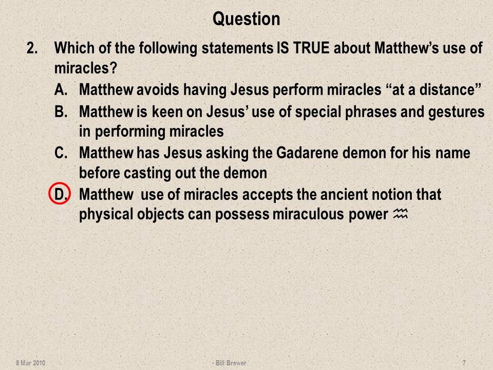 Question 2.Which of the following statements IS TRUE about Matthews use of miracles? A.Matthew avoids having Jesus perform miracles at a distance B.Ma