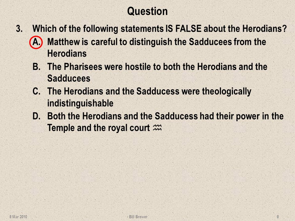 Question 3.Which of the following statements IS FALSE about the Herodians? A.Matthew is careful to distinguish the Sadducees from the Herodians B.The