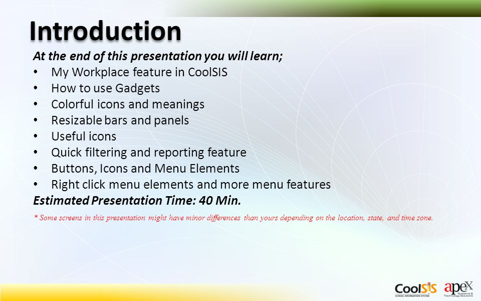 Introduction At the end of this presentation you will learn; My Workplace feature in CoolSIS How to use Gadgets Colorful icons and meanings Resizable bars and panels Useful icons Quick filtering and reporting feature Buttons, Icons and Menu Elements Right click menu elements and more menu features Estimated Presentation Time: 40 Min.
