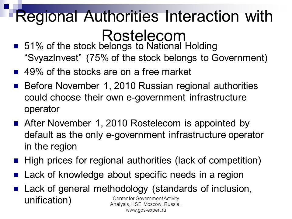 Regional Authorities Interaction with Rostelecom 51% of the stock belongs to National Holding SvyazInvest (75% of the stock belongs to Government) 49% of the stocks are on a free market Before November 1, 2010 Russian regional authorities could choose their own e-government infrastructure operator After November 1, 2010 Rostelecom is appointed by default as the only e-government infrastructure operator in the region High prices for regional authorities (lack of competition) Lack of knowledge about specific needs in a region Lack of general methodology (standards of inclusion, unification) Center for Government Activity Analysis, HSE, Moscow, Russia - www.gos-expert.ru