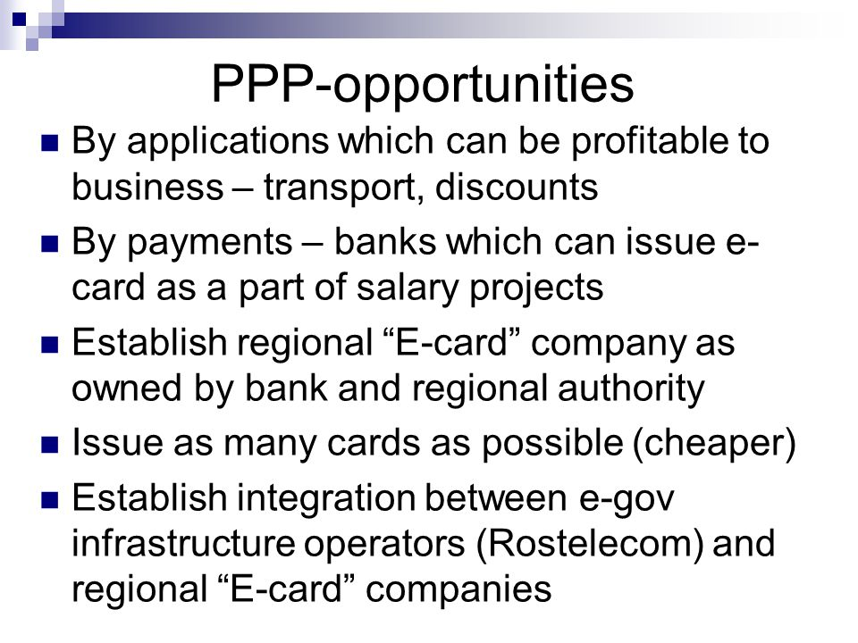 PPP-opportunities By applications which can be profitable to business – transport, discounts By payments – banks which can issue e- card as a part of salary projects Establish regional E-card company as owned by bank and regional authority Issue as many cards as possible (cheaper) Establish integration between e-gov infrastructure operators (Rostelecom) and regional E-card companies