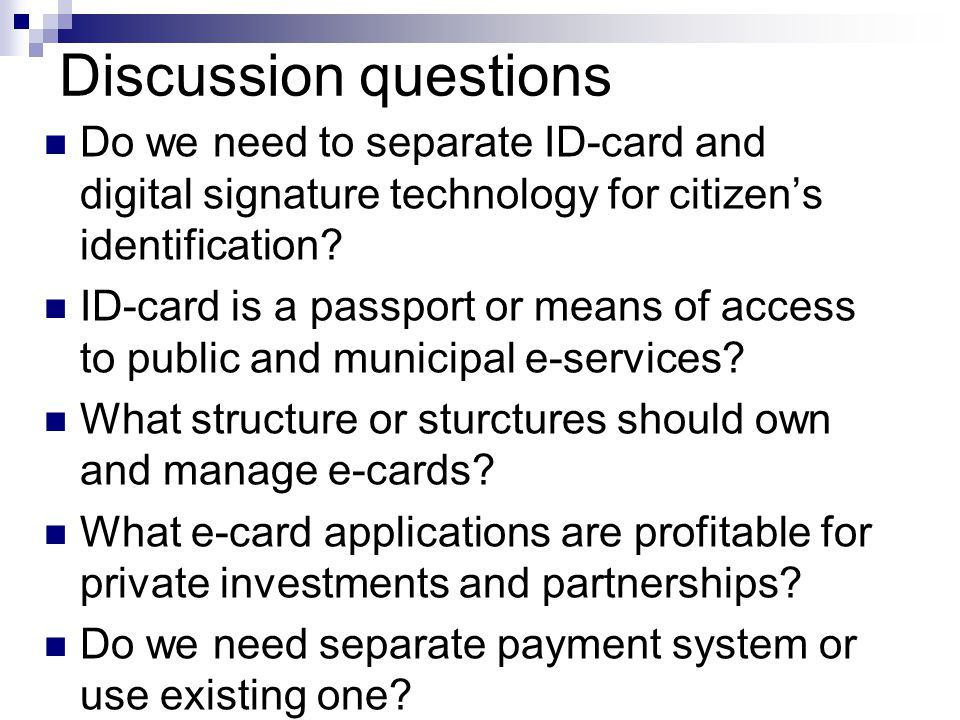 Discussion questions Do we need to separate ID-card and digital signature technology for citizens identification? ID-card is a passport or means of ac