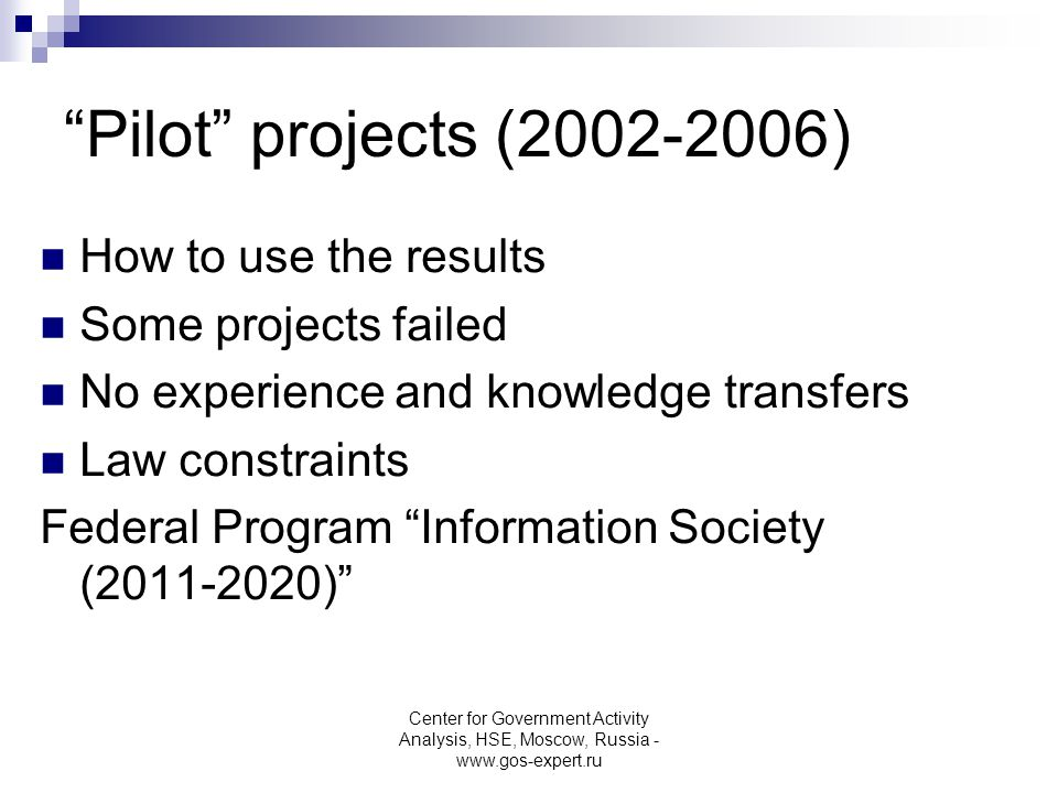 Pilot projects (2002-2006) How to use the results Some projects failed No experience and knowledge transfers Law constraints Federal Program Information Society (2011-2020) Center for Government Activity Analysis, HSE, Moscow, Russia - www.gos-expert.ru