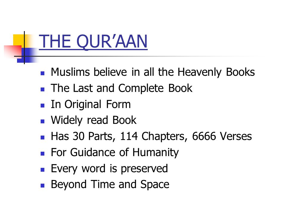 THE QURAAN Muslims believe in all the Heavenly Books The Last and Complete Book In Original Form Widely read Book Has 30 Parts, 114 Chapters, 6666 Verses For Guidance of Humanity Every word is preserved Beyond Time and Space