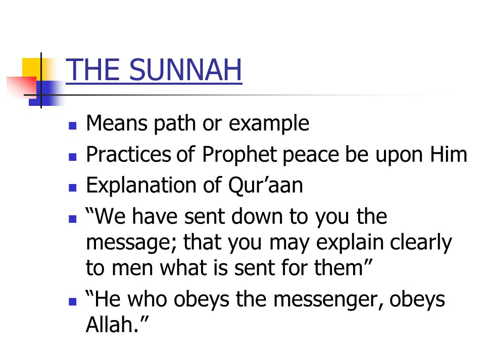 THE SUNNAH Means path or example Practices of Prophet peace be upon Him Explanation of Quraan We have sent down to you the message; that you may explain clearly to men what is sent for them He who obeys the messenger, obeys Allah.