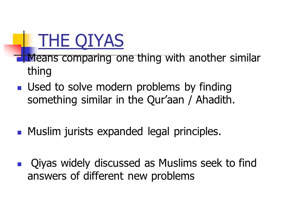 THE QIYAS Means comparing one thing with another similar thing Used to solve modern problems by finding something similar in the Quraan / Ahadith.