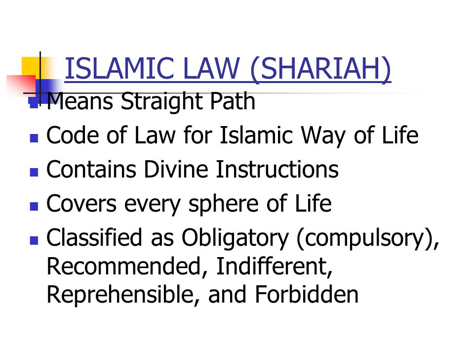ISLAMIC LAW (SHARIAH) Means Straight Path Code of Law for Islamic Way of Life Contains Divine Instructions Covers every sphere of Life Classified as Obligatory (compulsory), Recommended, Indifferent, Reprehensible, and Forbidden