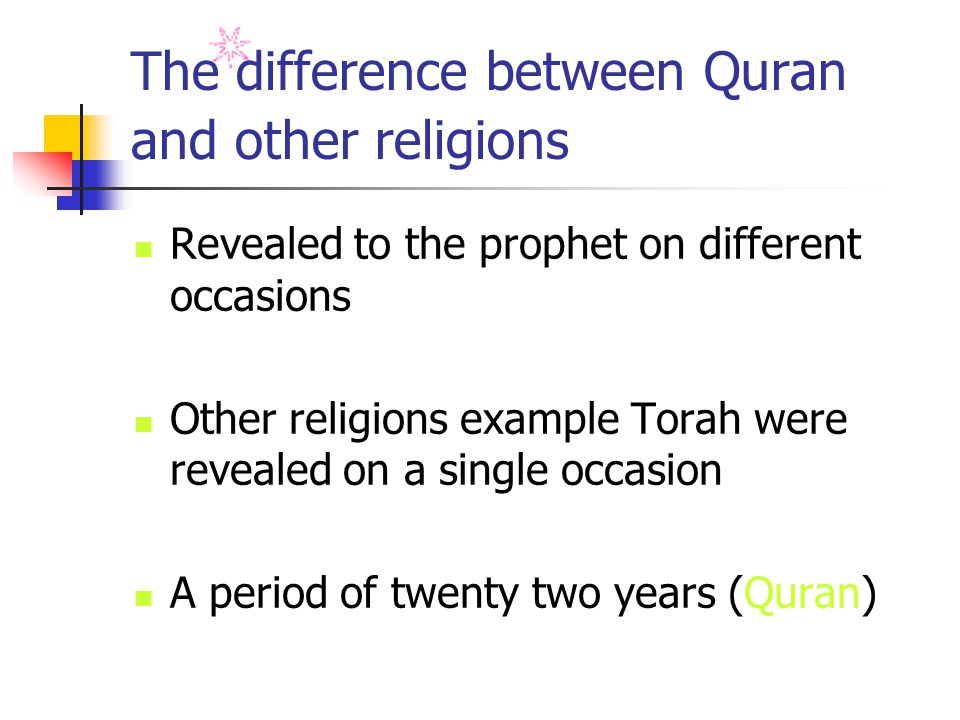 The difference between Quran and other religions Revealed to the prophet on different occasions Other religions example Torah were revealed on a single occasion A period of twenty two years (Quran)