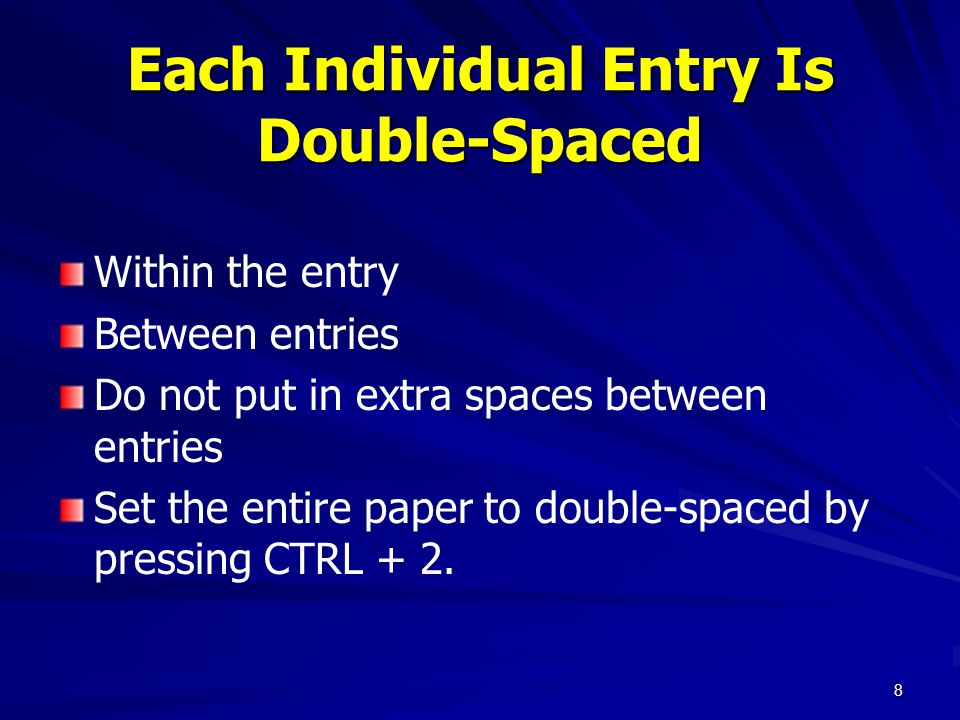 Each Individual Entry Is Double-Spaced Within the entry Between entries Do not put in extra spaces between entries Set the entire paper to double-spaced by pressing CTRL + 2.