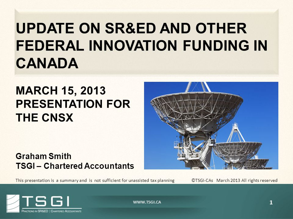 WWW.TSGI.CA UPDATE ON SR&ED AND OTHER FEDERAL INNOVATION FUNDING IN CANADA MARCH 15, 2013 PRESENTATION FOR THE CNSX Graham Smith TSGI – Chartered Accountants This presentation is a summary and is not sufficient for unassisted tax planning ©TSGI-CAs March 2013 All rights reserved 1