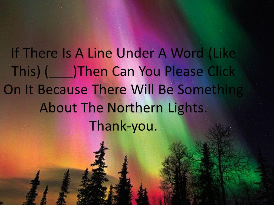 If There Is A Line Under A Word (Like This) ( )Then Can You Please Click On It Because There Will Be Something About The Northern Lights.