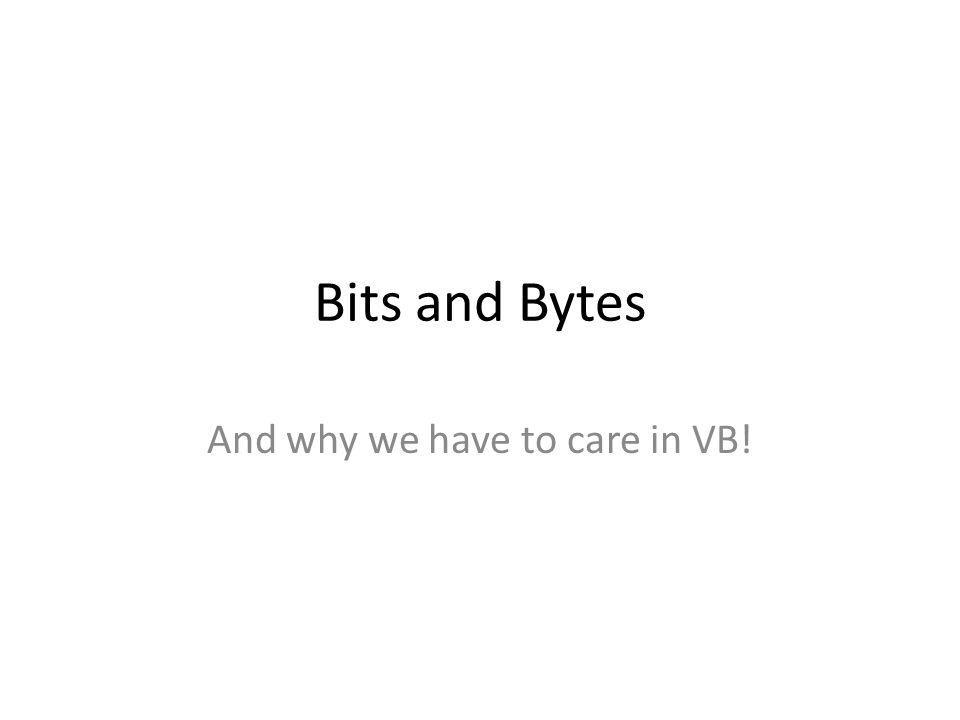 Bits and Bytes And why we have to care in VB!