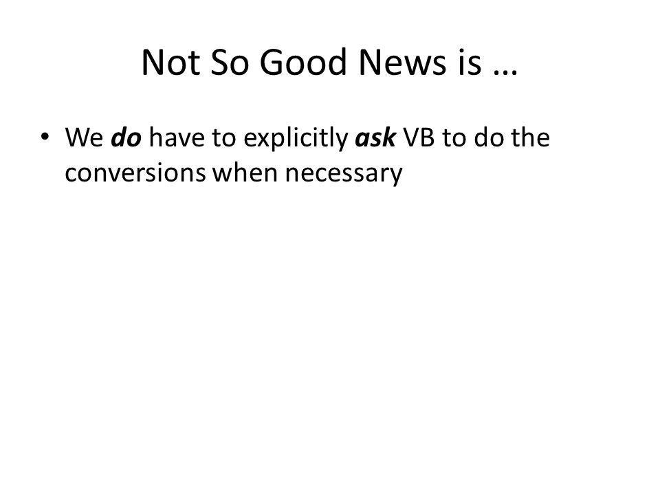Not So Good News is … We do have to explicitly ask VB to do the conversions when necessary