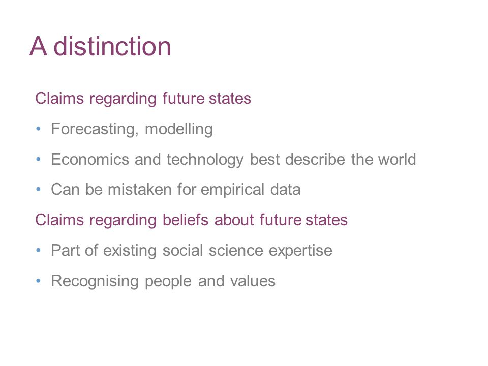 A distinction Claims regarding future states Forecasting, modelling Economics and technology best describe the world Can be mistaken for empirical dat